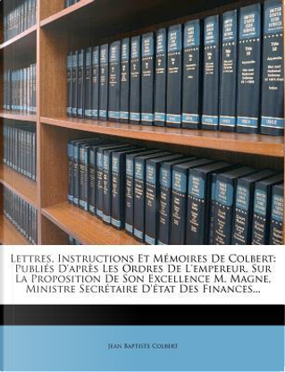 Lettres, Instructions Et Memoires de Colbert by Jean Baptiste Colbert