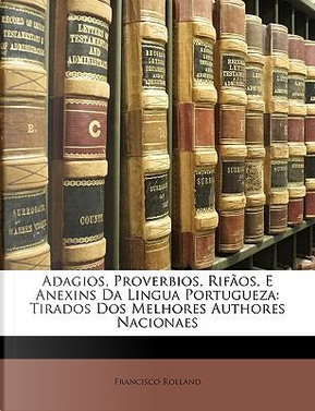 Adagios, Proverbios, Rifos, E Anexins Da Lingua Portugueza by Francisco Rolland