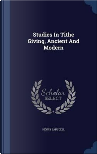 Studies in Tithe Giving, Ancient and Modern by Henry Lansdell