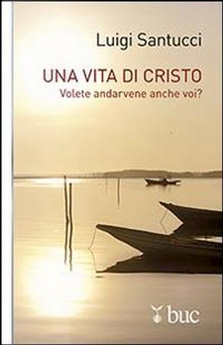 Una vita di Cristo. Volete andarvene anche voi? by Luigi Santucci