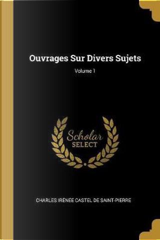 Ouvrages Sur Divers Sujets; Volume 1 by Charles Irenee Castel De Saint-Pierre
