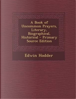 A Book of Uncommon Prayers, Literary, Biographical, Historical by Edwin, Ed Hodder