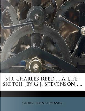 Sir Charles Reed ... a Life-Sketch [By G.J. Stevenson].... by George John Stevenson