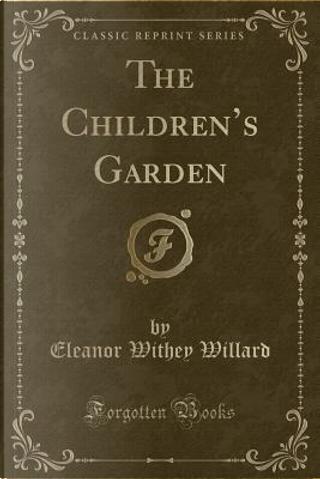 The Children's Garden (Classic Reprint) by Eleanor Withey Willard