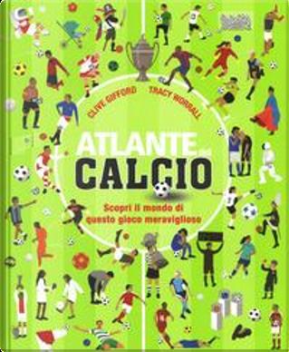 Atlante del calcio. Scopri il mondo di questo gioco meraviglioso. Ediz. a colori by CLIVE GIFFORD