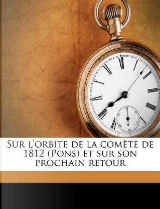 Sur L'Orbite de La Comete de 1812 (Pons) Et Sur Son Prochain Retour by Leopold Schulhof