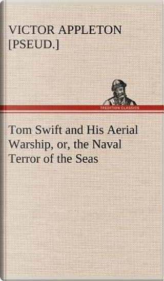 Tom Swift and His Aerial Warship, or, the Naval Terror of the Seas by Victor [pseud. ] Appleton