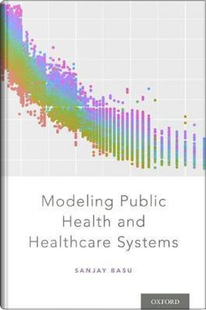Modeling Public Health and Healthcare Systems by Sanjay Basu