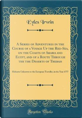 A Series of Adventures in the Course of a Voyage Up the Red-Sea, on the Coasts of Arabia and Egypt, and of a Route Through the the Deserts of Thebais by Eyles Irwin