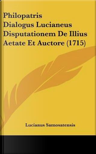 Philopatris Dialogus Lucianeus Disputationem de Illius Aetate Et Auctore (1715) by Lucianus Samosatensis