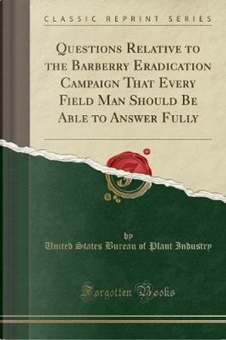 Questions Relative to the Barberry Eradication Campaign That Every Field Man Should Be Able to Answer Fully (Classic Reprint) by United States Bureau of Plant Industry