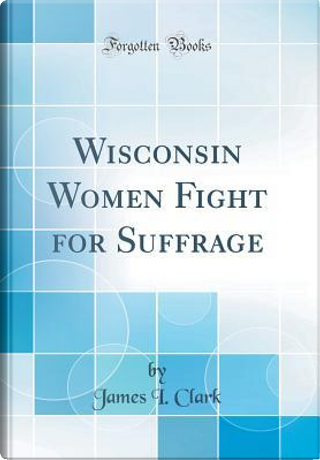 Wisconsin Women Fight for Suffrage (Classic Reprint) by James I. Clark