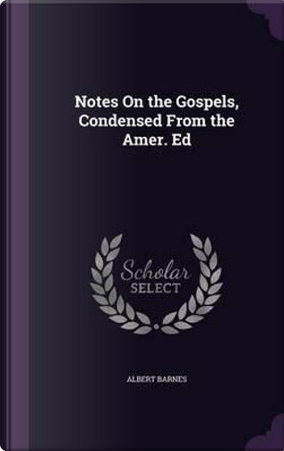 Notes on the Gospels, Condensed from the Amer. Ed by Albert Barnes