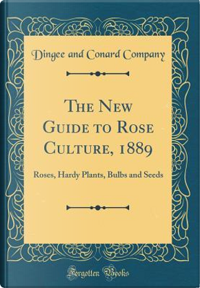 The New Guide to Rose Culture, 1889 by Dingee And Conard Company