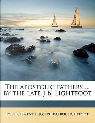 The Apostolic Fathers ... by the Late J.B. Lightfoot by Pope Clement I.