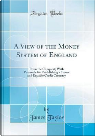 A View of the Money System of England by James Taylor