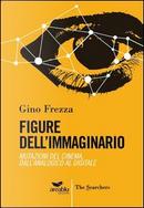 Figure dell'immaginario. Mutazioni del cinema. Dall'analogico al digitale by Gino Frezza
