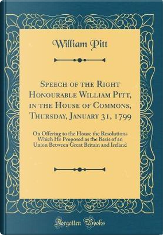 Speech of the Right Honourable William Pitt, in the House of Commons, Thursday, January 31, 1799 by William Pitt