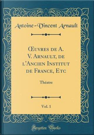 OEuvres de A. V. Arnault, de l'Ancien Institut de France, Etc, Vol. 1 by Antoine-Vincent Arnault