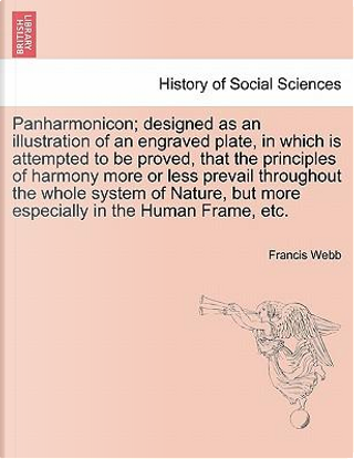 Panharmonicon; designed as an illustration of an engraved plate, in which is attempted to be proved, that the principles of harmony more or less ... but more especially in the Human Frame, etc. by Francis Webb