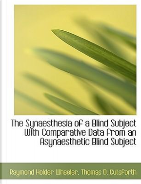 The Synaesthesia of a Blind Subject With Comparative Data from an Asynaesthetic Blind Subject by Raymond Holder Wheeler