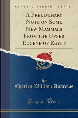 A Preliminary Note on Some New Mammals from the Upper Eocene of Egypt (Classic Reprint) by Charles William Andrews