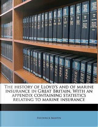 The History of Lloyd's and of Marine Insurance in Great Britain. with an Appendix Containing Statistics Relating to Marine Insurance by Frederick Martin