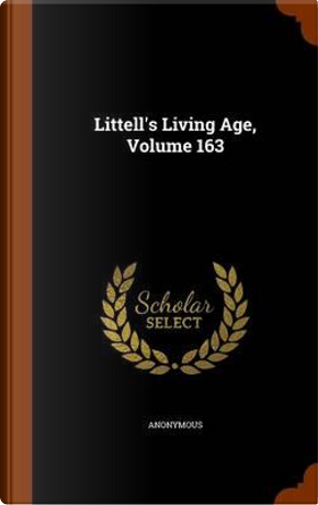 Littell's Living Age, Volume 163 by ANONYMOUS