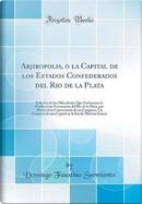 Arjiropolis, o la Capital de los Estados Confederados del Rio de la Plata by Domingo Faustino Sarmiento