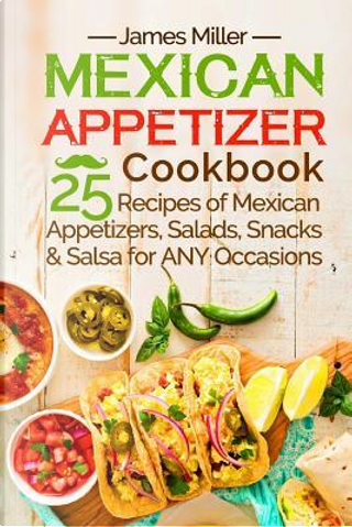 Mexican Appetizer Cookbook by James Miller