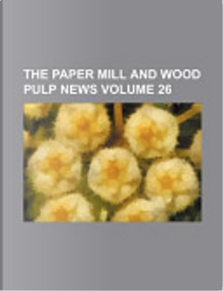 The Paper Mill and Wood Pulp News Volume 26 by Books Group