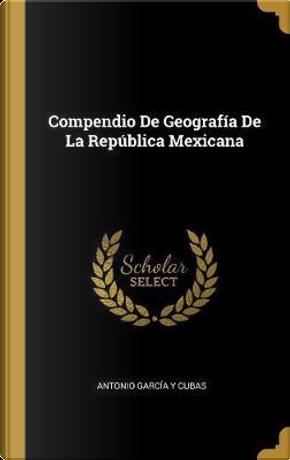 Compendio de Geografía de la República Mexicana by Antonio Garcia y. Cubas
