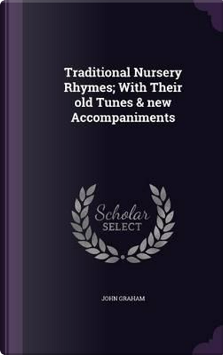 Traditional Nursery Rhymes; With Their Old Tunes & New Accompaniments by Rector John Graham