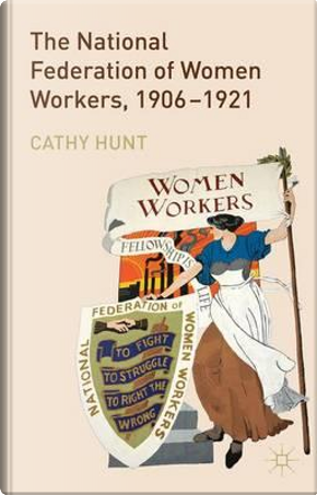 The National Federation of Women Workers, 1906-1921 by Cathy Hunt