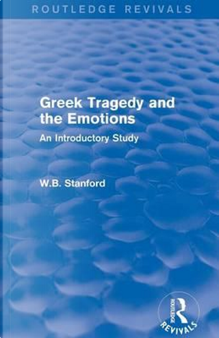 Greek Tragedy and the Emotions (Routledge Revivals) by W. B. Stanford