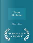 Prose Sketches - Scholar's Choice Edition by Albert Pike