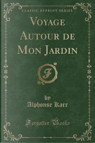 Voyage Autour de Mon Jardin (Classic Reprint) by Alphonse Karr