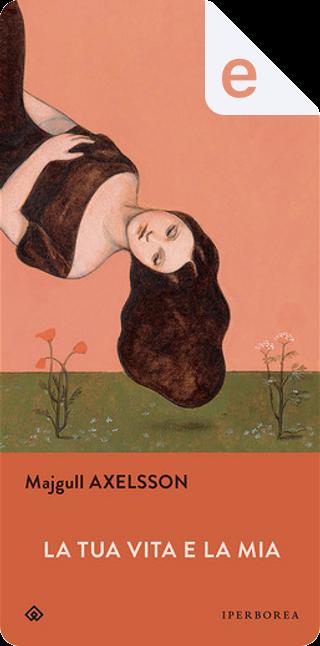 La tua vita e la mia by Majgull Axelsson