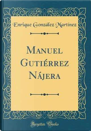 Manuel Gutiérrez Nájera (Classic Reprint) by Enrique González Martínez