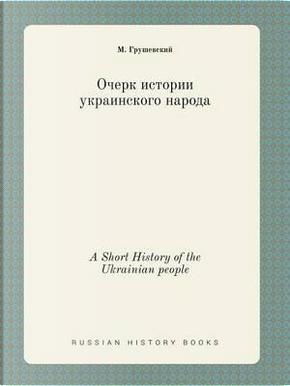 A Short History of the Ukrainian People by M Grushevskij