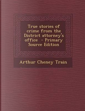 True Stories of Crime from the District Attorney's Office - Primary Source Edition by Arthur Cheney Train