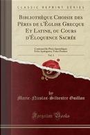 Bibliothèque Choisie des Pères de l'Église Grecque Et Latine, ou Cours d'Éloquence Sacrée, Vol. 1 by Marie-Nicolas-Silvestre Guillon
