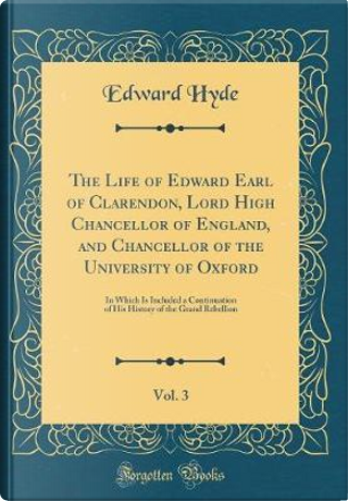 The Life of Edward Earl of Clarendon, Lord High Chancellor of England, and Chancellor of the University of Oxford, Vol. 3 by Edward Hyde