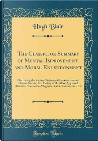 The Classic, or Summary of Mental Improvement, and Moral Entertainment by Hugh Blair
