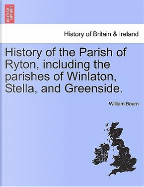 History of the Parish of Ryton, including the parishes of Winlaton, Stella, and Greenside. by William Bourn