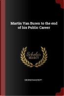 Martin Van Buren to the End of His Public Career by George Bancroft