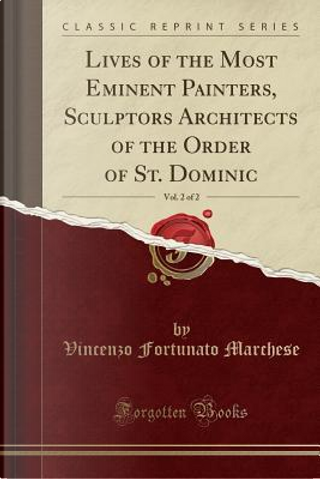 Lives of the Most Eminent Painters, Sculptors Architects of the Order of St. Dominic, Vol. 2 of 2 (Classic Reprint) by Vincenzo Fortunato Marchese
