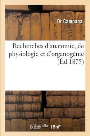 Recherches d'Anatomie, de Physiologie et d'Organogenie, pour la Determination des Lois de la by Campana-d