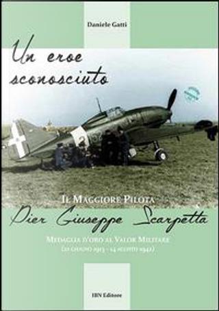 Un eroe sconosciuto. Il Maggiore pilota Pier Giuseppe Scarpetta Medaglia d'oro al Valor Militare (21 giugno 1913-14 agosto 1942) by Daniele Gatti