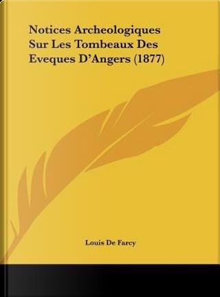 Notices Archeologiques Sur Les Tombeaux Des Eveques D'Angers (1877) by Louis De Farcy